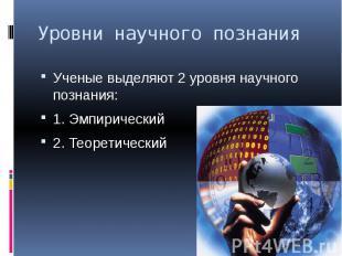 Уровни научного познания Ученые выделяют 2 уровня научного познания: 1. Эмпириче