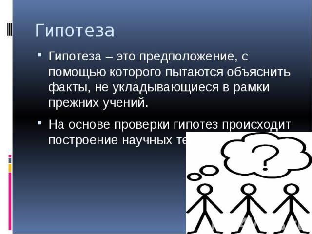 Гипотеза Гипотеза – это предположение, с помощью которого пытаются объяснить факты, не укладывающиеся в рамки прежних учений. На основе проверки гипотез происходит построение научных теорий.