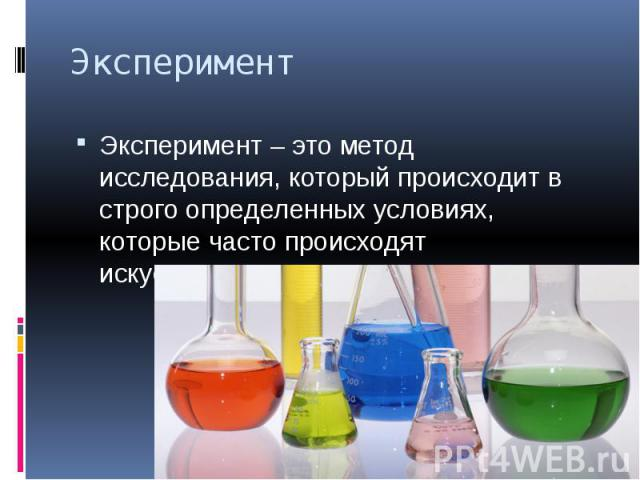 Эксперимент Эксперимент – это метод исследования, который происходит в строго определенных условиях, которые часто происходят искусственно.