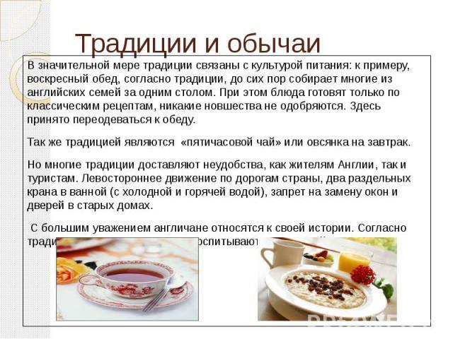 Традиции и обычаи В значительной мере традиции связаны с культурой питания: к примеру, воскресный обед, согласно традиции, до сих пор собирает многие из английских семей за одним столом. При этом блюда готовят только по классическим рецептам, никаки…