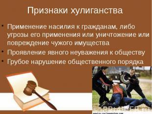 Признаки хулиганства Применение насилия к гражданам, либо угрозы его применения