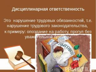 Дисциплинарная ответственность Это нарушение трудовых обязанностей, т.е. нарушен