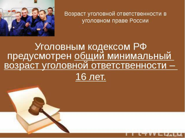 Возраст уголовной ответственности в уголовном праве России Уголовным кодексом РФ предусмотрен общий минимальный возраст уголовной ответственности – 16 лет.