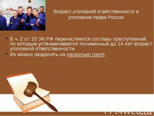 Возраст уголовной ответственности в уголовном праве России В ч. 2 ст. 20 УК РФ перечисляются составы преступлений, по которым устанавливается пониженный до 14 лет возраст уголовной ответственности. Их можно разделить на несколько групп: