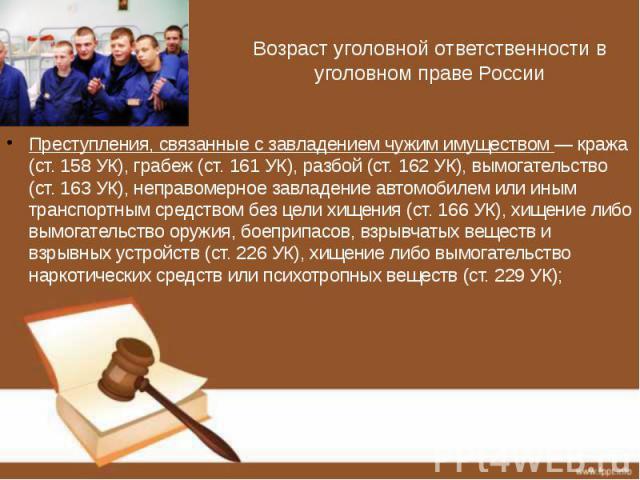 Возраст уголовной ответственности в уголовном праве России Преступления, связанные с завладением чужим имуществом — кража (ст. 158 УК), грабеж (ст. 161 УК), разбой (ст. 162 УК), вымогательство (ст. 163 УК), неправомерное завладение автомобилем или и…