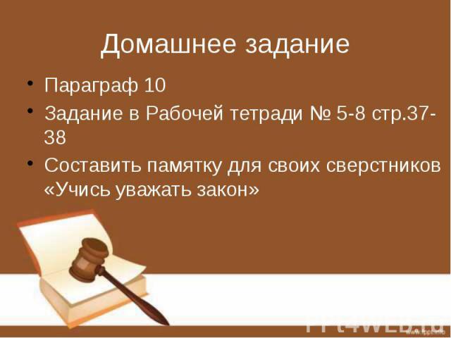 Домашнее задание Параграф 10 Задание в Рабочей тетради № 5-8 стр.37-38 Составить памятку для своих сверстников «Учись уважать закон»