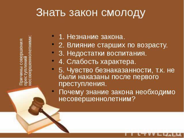 Знать закон смолоду 1. Незнание закона. 2. Влияние старших по возрасту. 3. Недостатки воспитания. 4. Слабость характера. 5. Чувство безнаказанности, т.к. не были наказаны после первого преступления. Почему знание закона необходимо несовершеннолетним?