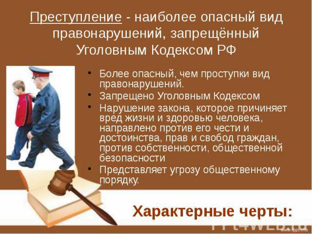 Преступление - наиболее опасный вид правонарушений, запрещённый Уголовным Кодексом РФ Более опасный, чем проступки вид правонарушений. Запрещено Уголовным Кодексом Нарушение закона, которое причиняет вред жизни и здоровью человека, направлено против…