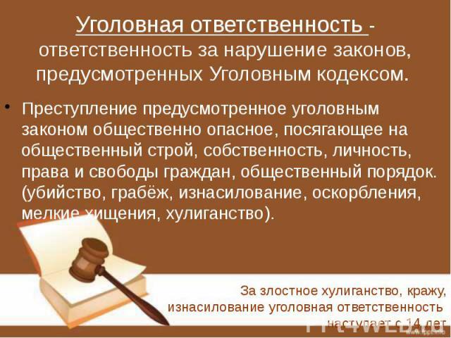 Уголовная ответственность - ответственность за нарушение законов, предусмотренных Уголовным кодексом. Преступление предусмотренное уголовным законом общественно опасное, посягающее на общественный строй, собственность, личность, права и свободы граж…