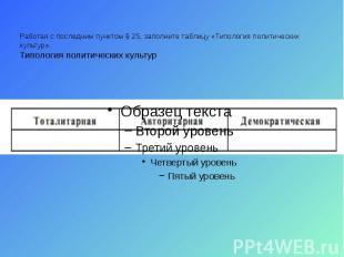 Работая с последним пунктом § 25, заполните таблицу «Типология политических куль