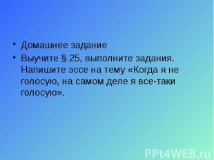 Домашнее задание Выучите § 25, выполните задания. Напишите эссе на тему «Когда я