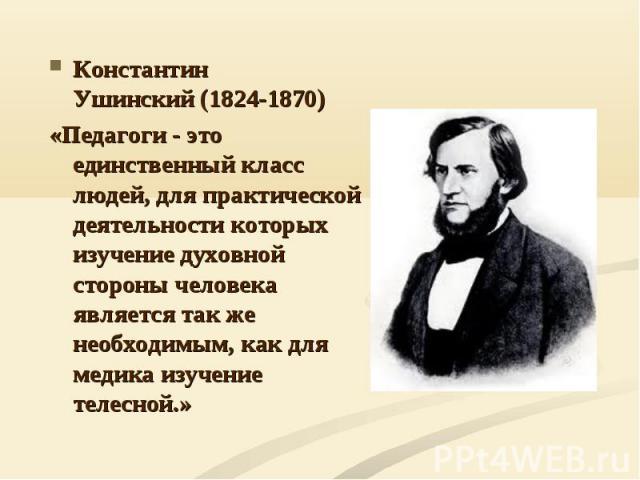 Константин Ушинский(1824-1870) Константин Ушинский(1824-1870) «Педагоги - это единственный класс людей, для практической деятельности которых изучение духовной стороны человека является так же необходимым, как для медика изучение телесно…