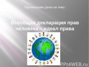 Всеобщая декларация прав человека – идеал права Презентация урока на тему: