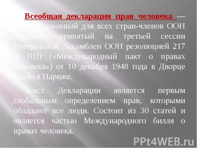 Всеобщая декларация прав человека — рекомендованный для всех стран-членов ООН документ, принятый на третьей сессии Генеральной Ассамблеи ООН резолюцией 217 А (III) («Международный пакт о правах человека») от 10 декабря 1948 года в Дворце Шайо в Пари…