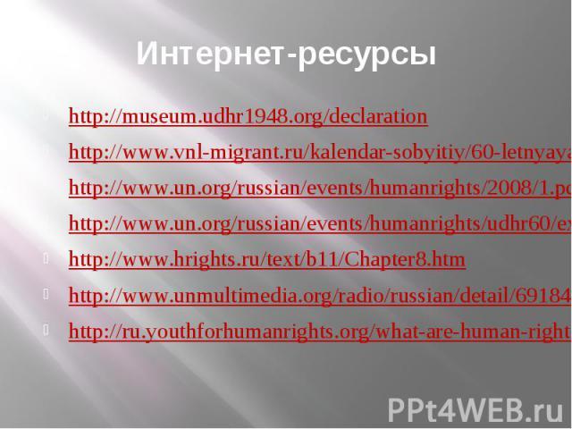 Интернет-ресурсы http://museum.udhr1948.org/declaration http://www.vnl-migrant.ru/kalendar-sobyitiy/60-letnyaya-godovschinya-prinyatiya-vseobschey-deklaratsii-prav-cheloveka..html http://www.un.org/russian/events/humanrights/2008/1.pdf http://www.un…