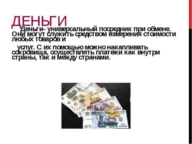 Деньги- универсальный посредник при обмене. Они могут служить средством измерения стоимости любых товаров и Деньги- универсальный посредник при обмене. Они могут служить средством измерения стоимости любых товаров и услуг. С их помощью можно накапли…