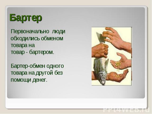 Первоначально люди Первоначально люди обходились обменом товара на товар - бартером. Бартер-обмен одного товара на другой без помощи денег.
