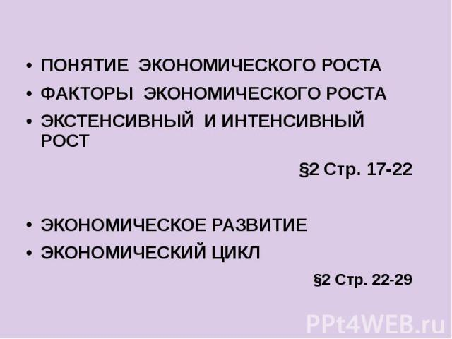 ПОНЯТИЕ ЭКОНОМИЧЕСКОГО РОСТА ПОНЯТИЕ ЭКОНОМИЧЕСКОГО РОСТА ФАКТОРЫ ЭКОНОМИЧЕСКОГО РОСТА ЭКСТЕНСИВНЫЙ И ИНТЕНСИВНЫЙ РОСТ §2 Стр. 17-22 ЭКОНОМИЧЕСКОЕ РАЗВИТИЕ ЭКОНОМИЧЕСКИЙ ЦИКЛ §2 Стр. 22-29