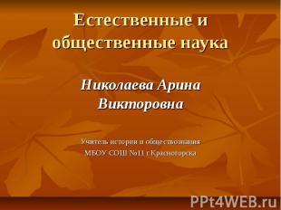 Естественные и общественные наука Николаева Арина Викторовна Учитель истории и о