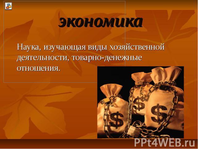 экономика Наука, изучающая виды хозяйственной деятельности, товарно-денежные отношения.