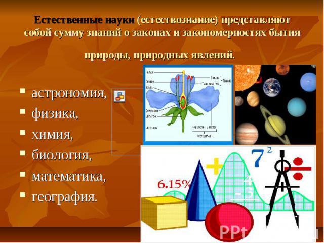 Естественные науки (естествознание) представляют собой сумму знаний о законах и закономерностях бытия природы, природных явлений. астрономия, физика, химия, биология, математика, география.