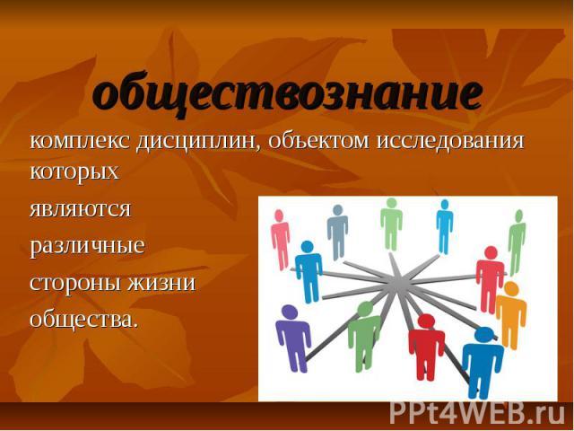обществознание комплекс дисциплин, объектом исследования которых являются различные стороны жизни общества.