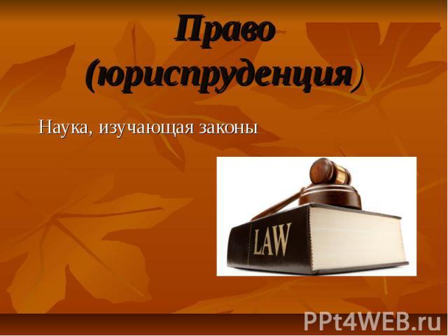 Право (юриспруденция) Наука, изучающая законы