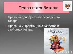 Права потребителя: Право на приобретение безопасного товара Право на информацию