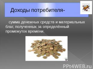 Доходы потребителя- сумма денежных средств и материальных благ, полученных за оп