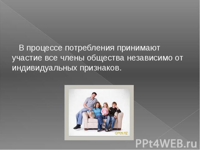 В процессе потребления принимают участие все члены общества независимо от индивидуальных признаков. В процессе потребления принимают участие все члены общества независимо от индивидуальных признаков.