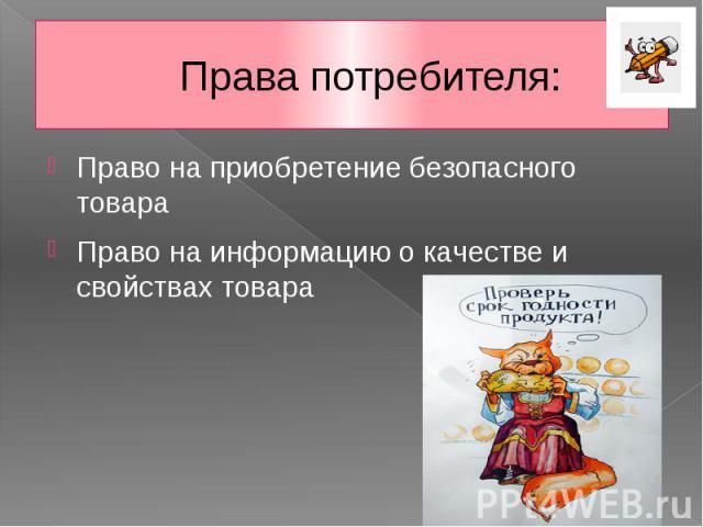 Права потребителя: Право на приобретение безопасного товара Право на информацию о качестве и свойствах товара