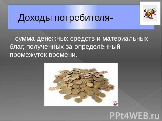 Доходы потребителя- сумма денежных средств и материальных благ, полученных за определённый промежуток времени.
