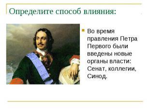 Определите способ влияния: Во время правления Петра Первого были введены новые о