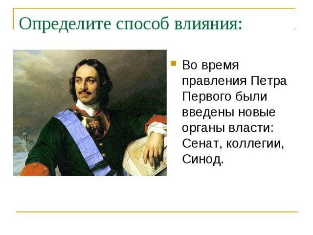 Определите способ влияния: Во время правления Петра Первого были введены новые органы власти: Сенат, коллегии, Синод.