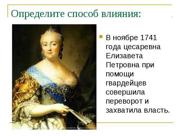 Определите способ влияния: В ноябре 1741 года цесаревна Елизавета Петровна при помощи гвардейцев совершила переворот и захватила власть.
