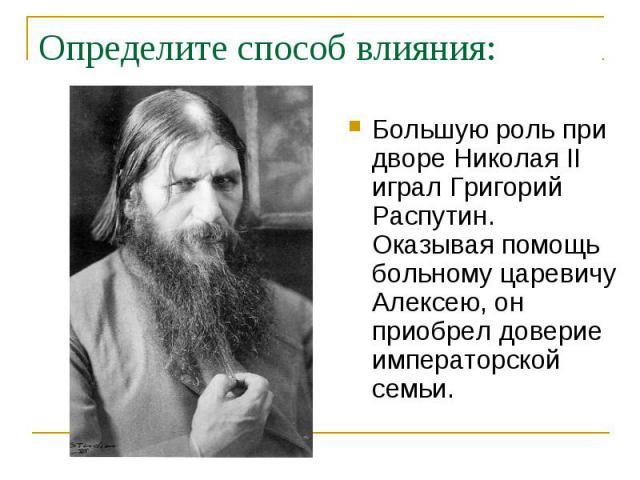 Определите способ влияния: Большую роль при дворе Николая II играл Григорий Распутин. Оказывая помощь больному царевичу Алексею, он приобрел доверие императорской семьи.