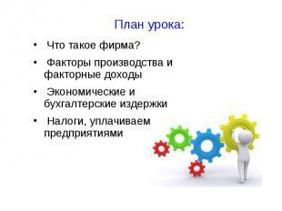 План урока: Что такое фирма? Факторы производства и факторные доходы Экономическ