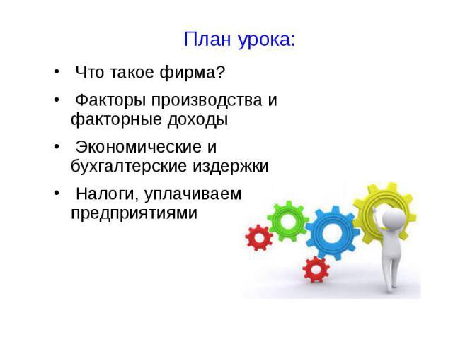 План урока: Что такое фирма? Факторы производства и факторные доходы Экономические и бухгалтерские издержки Налоги, уплачиваемые предприятиями
