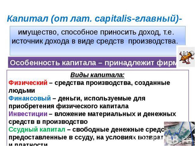 Капитал (от лат. capitalis-главный)- имущество, способное приносить доход, т.е. источник дохода в виде средств производства.