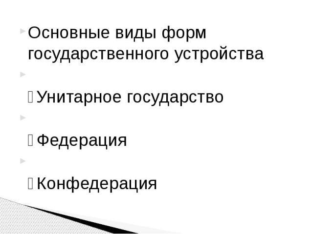Основные виды форм государственного устройства Основные виды форм государственного устройства ⁃Унитарное государство ⁃Федерация ⁃Конфедерация