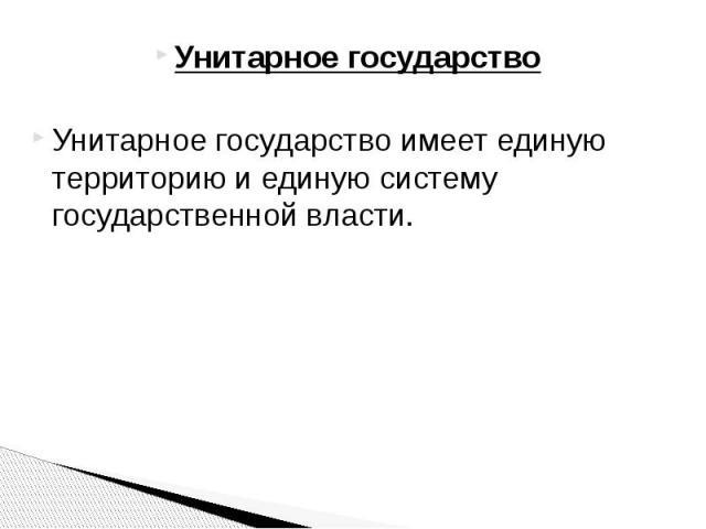 Унитарное государство Унитарное государство Унитарное государство имеет единую территорию и единую систему государственной власти.