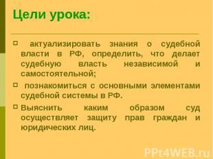 актуализировать знания о судебной власти в РФ, определить, что делает судебную в