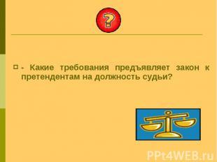 - Какие требования предъявляет закон к претендентам на должность судьи? - Какие