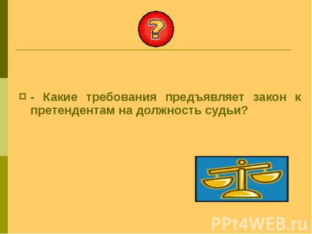 - Какие требования предъявляет закон к претендентам на должность судьи? - Какие требования предъявляет закон к претендентам на должность судьи?