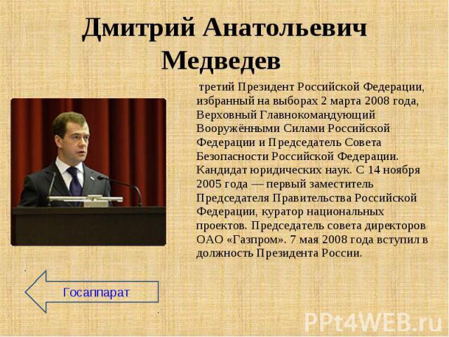 третий Президент Российской Федерации, избранный на выборах 2 марта 2008 года, Верховный Главнокомандующий Вооружёнными Силами Российской Федерации и Председатель Совета Безопасности Российской Федерации. Кандидат юридических наук. C 14 ноября 2005 …