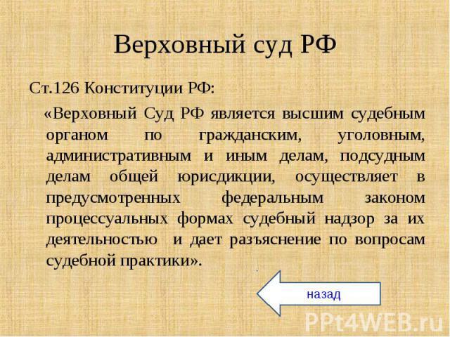 Ст.126 Конституции РФ: Ст.126 Конституции РФ: «Верховный Суд РФ является высшим судебным органом по гражданским, уголовным, административным и иным делам, подсудным делам общей юрисдикции, осуществляет в предусмотренных федеральным законом процессуа…