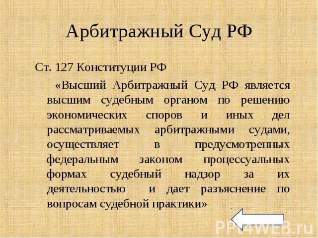 Ст. 127 Конституции РФ Ст. 127 Конституции РФ «Высший Арбитражный Суд РФ является высшим судебным органом по решению экономических споров и иных дел рассматриваемых арбитражными судами, осуществляет в предусмотренных федеральным законом процессуальн…