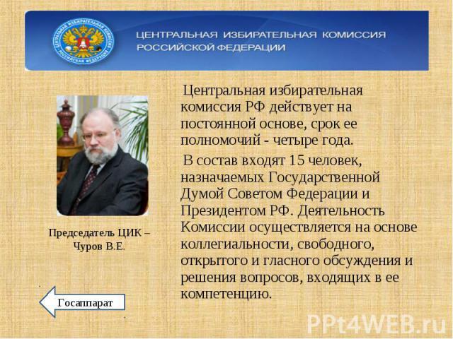 Центральная избирательная комиссия РФ действует на постоянной основе, срок ее полномочий - четыре года. Центральная избирательная комиссия РФ действует на постоянной основе, срок ее полномочий - четыре года. В состав входят 15 человек, назначаемых Г…