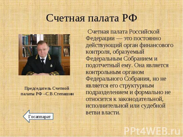 Счетная палата Российской Федерации— это постоянно действующий орган финансового контроля, образуемый Федеральным Собранием и подотчетный ему. Она является контрольным органом Федерального Собрания, но не является его структурным подразделение…