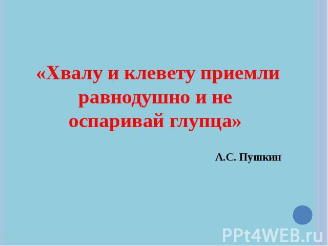 «Хвалу и клевету приемли равнодушно и не оспаривай глупца» «Хвалу и клевету приемли равнодушно и не оспаривай глупца» А.С. Пушкин